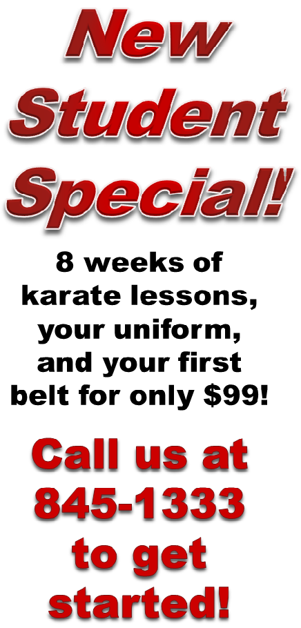 New Student Special! 8 weeks of karate lessons, your uniform, and your first belt for $99!  Call us at 845-1333 to get started!